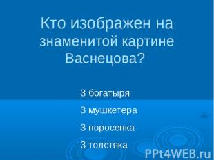 Кто изображен на знаменитой картине Васнецова? 3 богатыря3 мушкетера3 поросенка3