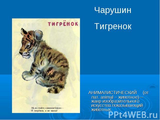 Чарушин ТигренокАНИМАЛИСТИЧЕСКИЙ (от лат. animal – животное)— жанр изобразительного искусства показывающий животных.