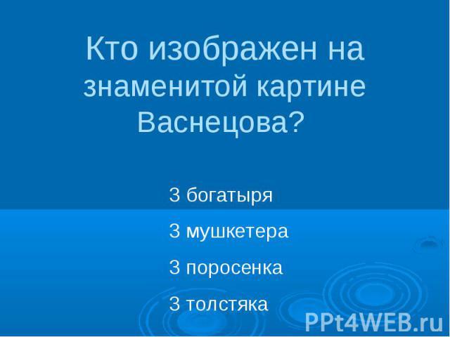 Кто изображен на знаменитой картине Васнецова? 3 богатыря3 мушкетера3 поросенка3 толстяка