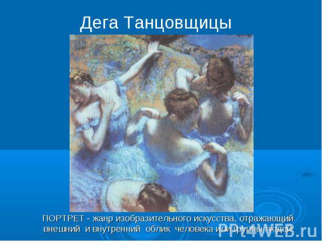 Дега ТанцовщицыПОРТРЕТ - жанр изобразительного искусства, отражающий внешний и внутренний облик человека или группы людей.
