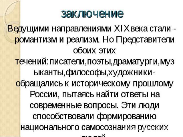 Ведущими направлениями XIXвека стали - романтизм и реализм. Но Представители обоих этих течений:писатели,поэты,драматурги,музыканты,философы,художники-обращались к историческому прошлому России, пытаясь найти ответы на современные вопросы. Эти люди …