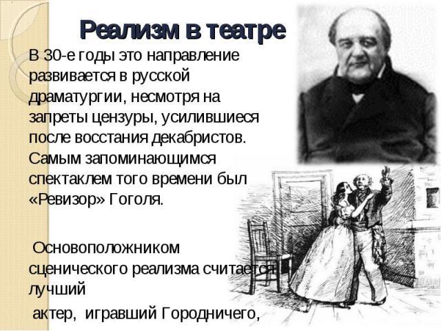 В 30-е годы это направление развивается в русской драматургии, несмотря на запреты цензуры, усилившиеся после восстания декабристов. Самым запоминающимся спектаклем того времени был «Ревизор» Гоголя. Основоположником сценического реализма считается …