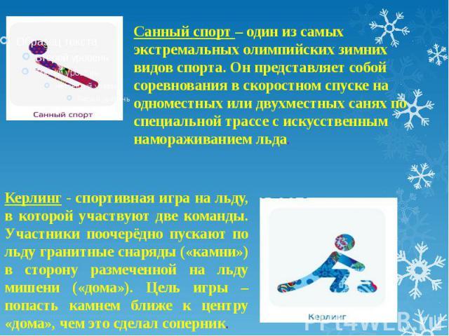 Санный спорт – один из самых экстремальных олимпийских зимних видов спорта. Он представляет собой соревнования в скоростном спуске на одноместных или двухместных санях по специальной трассе с искусственным намораживанием льда.Керлинг - спортивная иг…