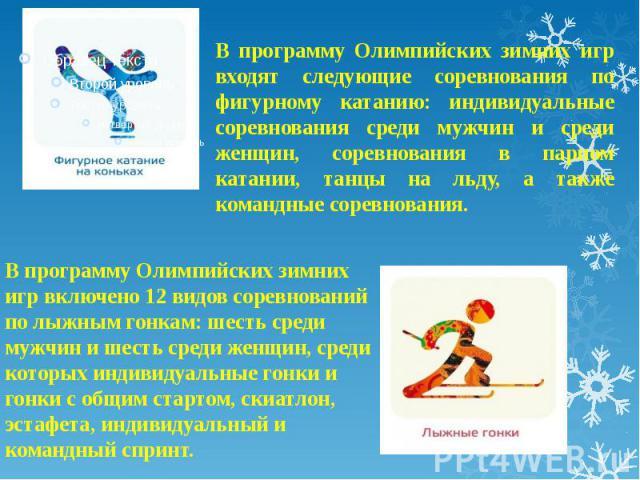 В программу Олимпийских зимних игр входят следующие соревнования по фигурному катанию: индивидуальные соревнования среди мужчин и среди женщин, соревнования в парном катании, танцы на льду, а также командные соревнования.В программу Олимпийских зимн…