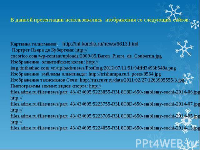 В данной презентации использовались изображения со следующих сайтов: Картинка талисманов: http://tnl.karelia.ru/news/6613.html Портрет Пьера де Кубертена: http://cocorico.com/wp-content/uploads/2009/05/Baron_Pierre_de_Coubertin.jpgИзображение олимпи…
