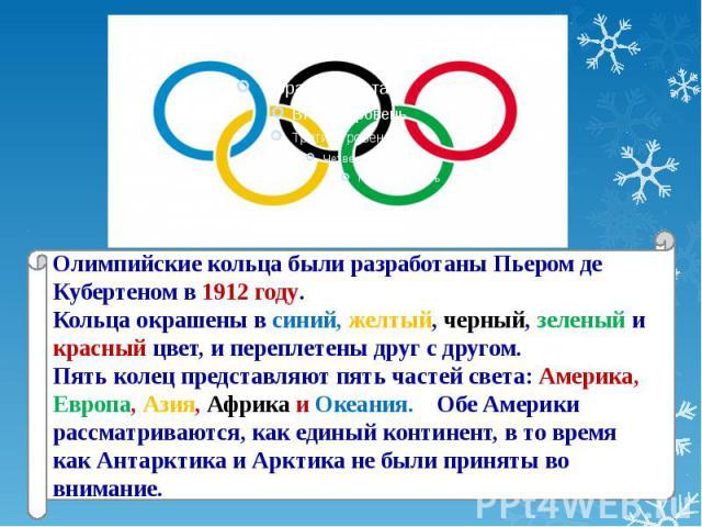 Олимпийские кольца были разработаны Пьером де Кубертеном в 1912 году.Кольца окрашены в синий, желтый, черный, зеленый и красный цвет, и переплетены друг с другом. Пять колец представляют пять частей света: Америка, Европа, Азия, Африка и Океания. Об…