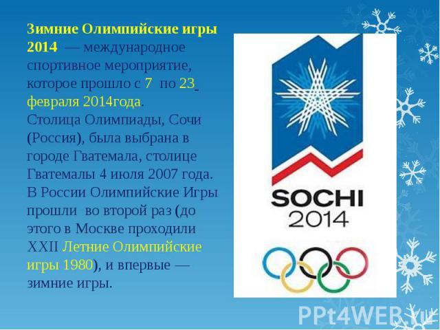 Зимние Олимпийские игры 2014 — международное спортивное мероприятие, которое прошло с 7 по 23 февраля 2014года. Столица Олимпиады, Сочи (Россия), была выбрана в городе Гватемала, столице Гватемалы 4 июля 2007 года. В России Олимпийские Игры прошли в…