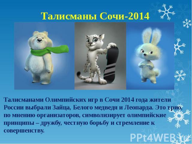 Талисманы Сочи-2014Талисманами Олимпийских игр в Сочи 2014 года жители России выбрали Зайца, Белого медведя и Леопарда. Это трио, по мнению организаторов, символизирует олимпийские принципы – дружбу, честную борьбу и стремление к совершенству.
