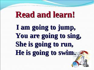 I am going to jump,You are going to sing,She is going to run, He is going to swi