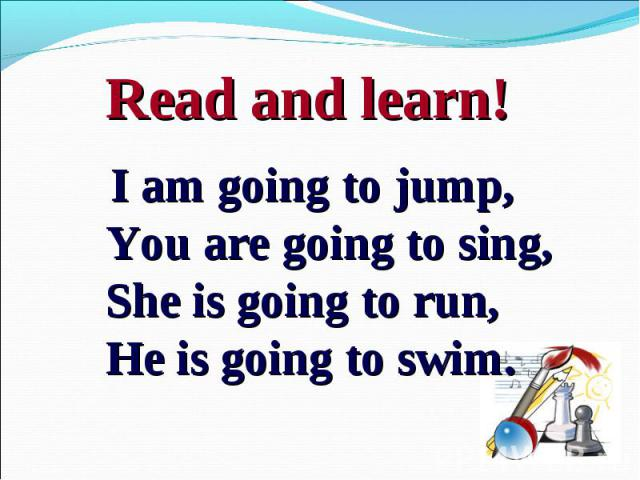 I am going to jump,You are going to sing,She is going to run, He is going to swim.