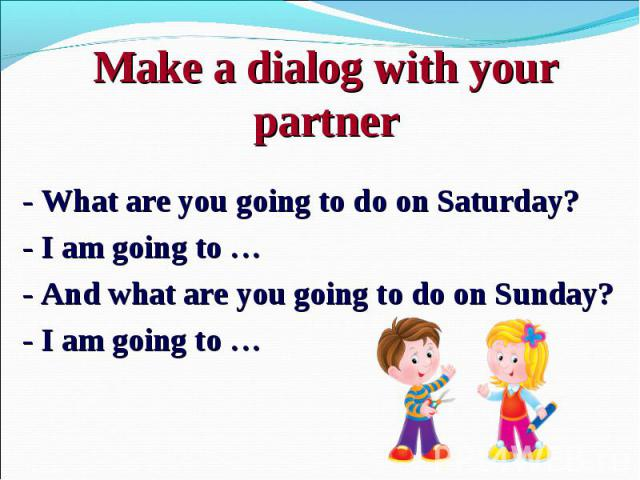 - What are you going to do on Saturday? - I am going to … - And what are you going to do on Sunday? - I am going to …