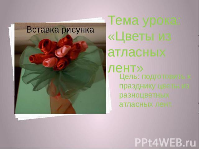 Цель: подготовить к празднику цветы из разноцветных атласных лент.Цель: подготовить к празднику цветы из разноцветных атласных лент.