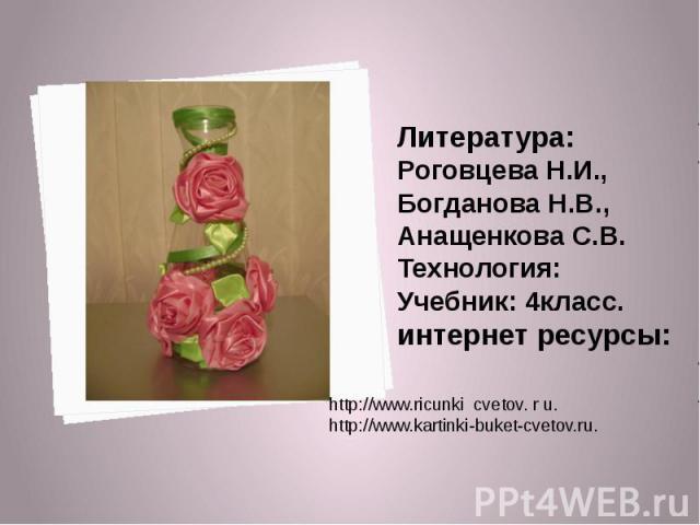 Литература: Роговцева Н.И., Богданова Н.В., Анащенкова С.В.Технология: Учебник: 4класс.интернет ресурсы: