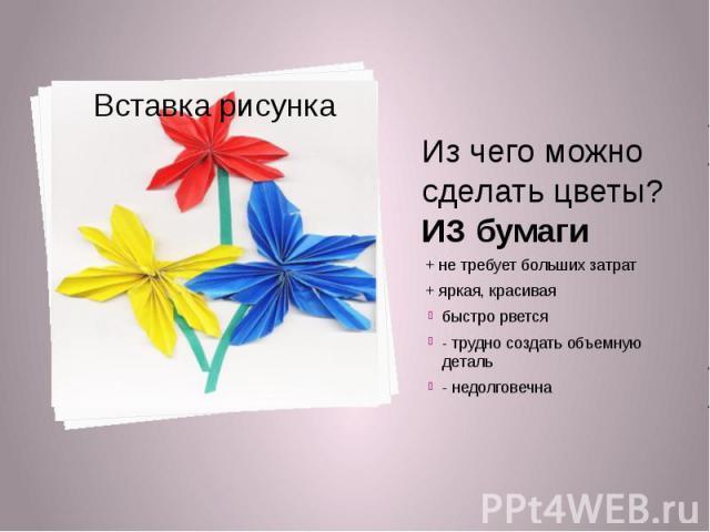 Из чего можно сделать цветы?ИЗ бумаги+ не требует больших затрат+ яркая, красиваябыстро рвется- трудно создать объемную деталь- недолговечна