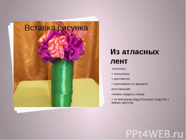 Из атласных лент эстетично+ экологично+ долговечно+ экономично по времени изготовления+можно придать объем+ по внешнему виду большое сходство с живым цветком