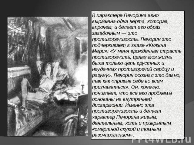 В характере Печорина явно выражена одна черта, которая, впрочем, и делает его образ загадочным — это противоречивость. Печорин это подчеркивает в главе «Княжна Мери»: «У меня врожденная страсть противоречить; целая моя жизнь была только цепь грустны…