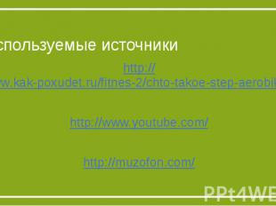 Используемые источникиhttp://www.kak-poxudet.ru/fitnes-2/chto-takoe-step-aerobik