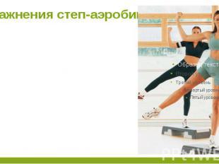 Упражнения степ-аэробики Степ-аэробика насчитывает более 200 движений, которые м