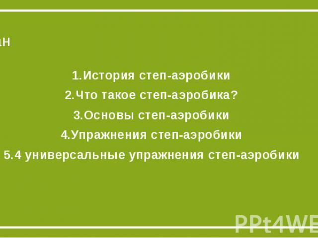 План1.История степ-аэробики2.Что такое степ-аэробика?3.Основы степ-аэробики4.Упражнения степ-аэробики5.4 универсальные упражнения степ-аэробики