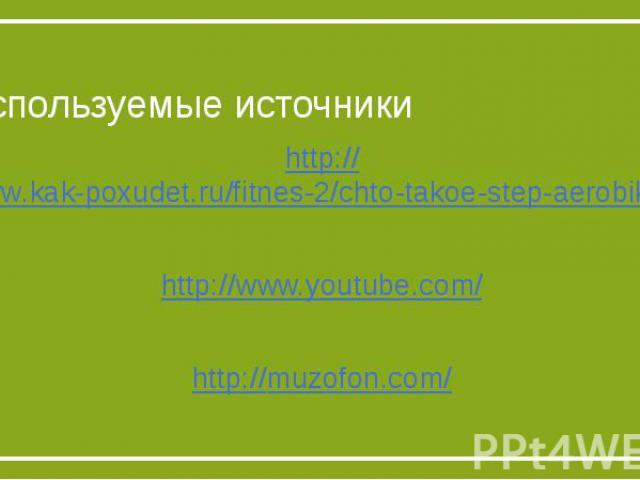 Используемые источникиhttp://www.kak-poxudet.ru/fitnes-2/chto-takoe-step-aerobika-istoriya-step-aerobiki-uprazhneniya-step-aerobiki-kak-proxodyat-zanyatiya-step-aerobikoj.htmlhttp://www.youtube.com/http://muzofon.com/