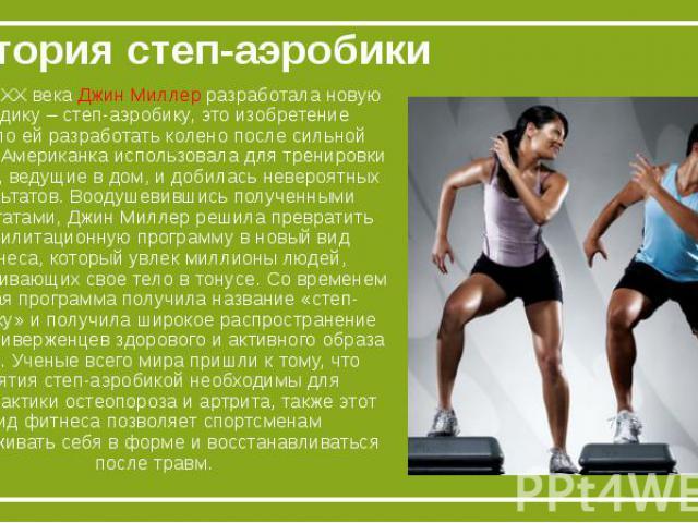 История степ-аэробикиВ конце XX века Джин Миллер разработала новую методику – степ-аэробику, это изобретение помогло ей разработать колено после сильной травмы. Американка использовала для тренировки ступени, ведущие в дом, и добилась невероятных ре…
