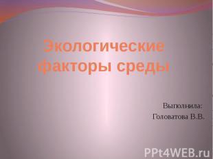 Экологические факторы средыВыполнила: Головатова В.В.