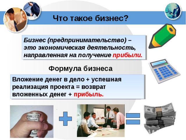 Бизнес (предпринимательство) – это экономическая деятельность, направленная на получение прибыли.Вложение денег в дело + успешная реализация проекта = возврат вложенных денег + прибыль.
