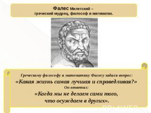 Фалес Милетский – греческий мудрец, философ и математик.Греческому философу и ма