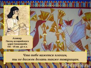 Ахикар Писец ассирийского царя СинахерибаVIII - VII вв. до н.э.Что тебе кажется