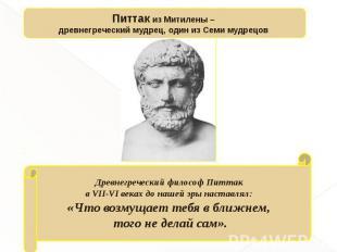 Питтак из Митилены – древнегреческий мудрец, один из Семи мудрецов Древнегреческ