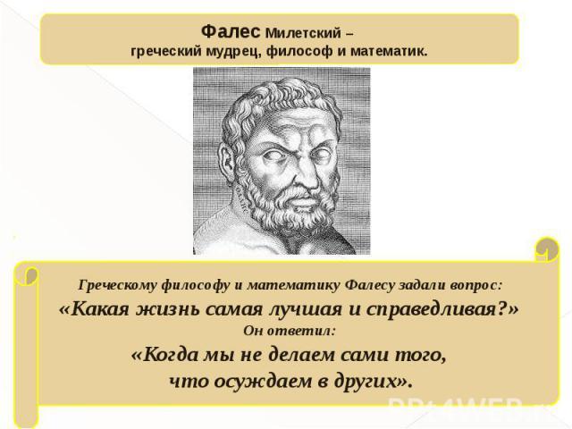 Фалес Милетский – греческий мудрец, философ и математик.Греческому философу и математику Фалесу задали вопрос: «Какая жизнь самая лучшая и справедливая?» Он ответил: «Когда мы не делаем сами того, что осуждаем в других».