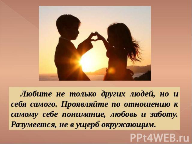 Любите не только других людей, но и себя самого. Проявляйте по отношению к самому себе понимание, любовь и заботу. Разумеется, не в ущерб окружающим.