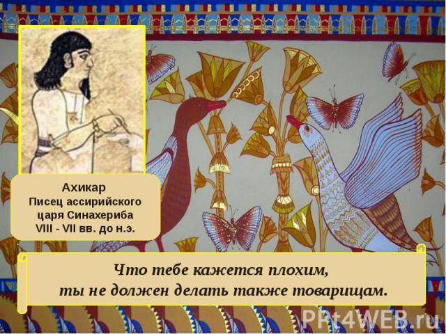 Ахикар Писец ассирийского царя СинахерибаVIII - VII вв. до н.э.Что тебе кажется плохим, ты не должен делать также товарищам.