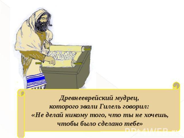 Древнееврейский мудрец, которого звали Гилель говорил: «Не делай никому того, что ты не хочешь, чтобы было сделано тебе»