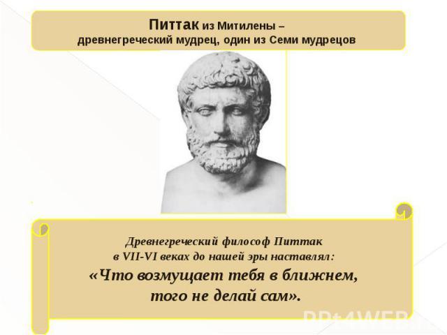 Питтак из Митилены – древнегреческий мудрец, один из Семи мудрецов Древнегреческий философ Питтак в VII-VI веках до нашей эры наставлял: «Что возмущает тебя в ближнем, того не делай сам».