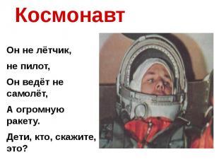 Космонавт Он не лётчик, не пилот,Он ведёт не самолёт,А огромную ракету.Дети, кто