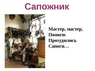 СапожникМастер, мастер,Помоги-ПрохудилисьСапоги…