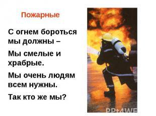 ПожарныеС огнем бороться мы должны –Мы смелые и храбрые. Мы очень людям всем нуж