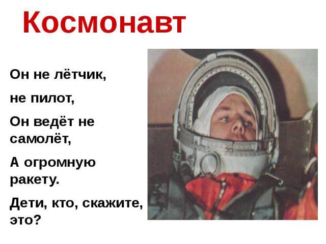 Космонавт Он не лётчик, не пилот,Он ведёт не самолёт,А огромную ракету.Дети, кто, скажите, это?