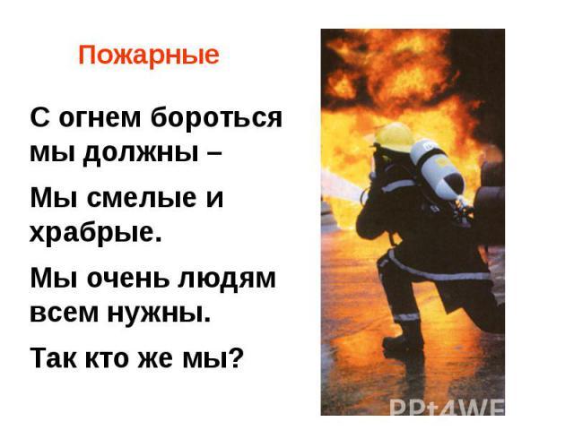 ПожарныеС огнем бороться мы должны –Мы смелые и храбрые. Мы очень людям всем нужны. Так кто же мы?