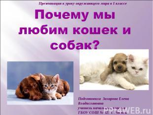 Презентация к уроку окружающего мира в 1 классе Почему мы любим кошек и собак? П