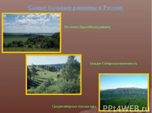 Самые большие равнины в России:Восточно-Европейская равнина Западно-Сибирская ни