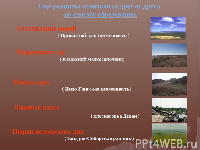 Ещё равнины отличаются друг от друга по способу образования.Отступление морей ( Прикаспийская низменность ) Разрушение гор ( Казахский мелкосопочник) Наносы рек ( Индо-Гангская низменность) Лавовые плато ( плоскогорье Декан ) Поднятие морского дна (…