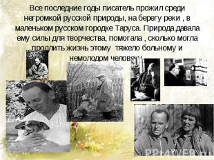 Все последние годы писатель прожил среди негромкой русской природы, на берегу ре