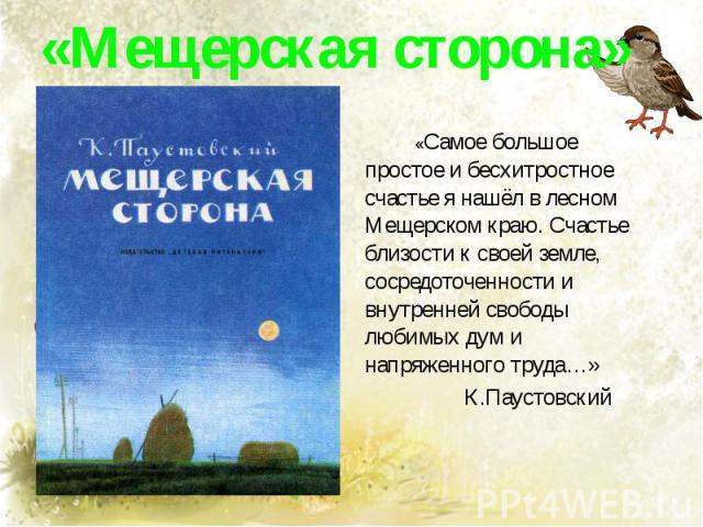 «Мещерская сторона» «Самое большое простое и бесхитростное счастье я нашёл в лесном Мещерском краю. Счастье близости к своей земле, сосредоточенности и внутренней свободы любимых дум и напряженного труда…» К.Паустовский