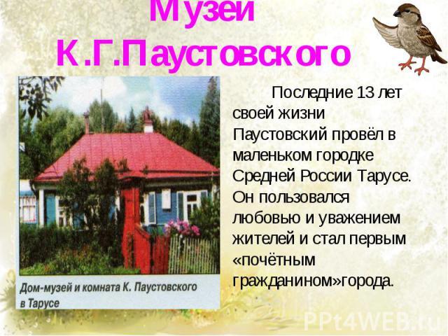 Музеи К.Г.Паустовского Последние 13 лет своей жизни Паустовский провёл в маленьком городке Средней России Тарусе. Он пользовался любовью и уважением жителей и стал первым «почётным гражданином»города.