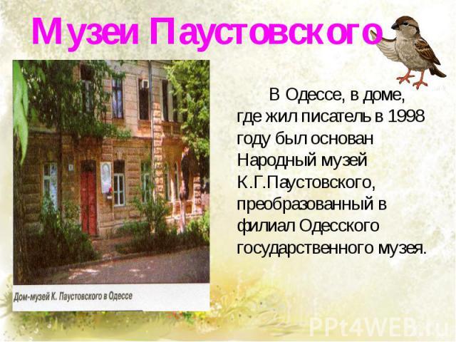 Музеи Паустовского В Одессе, в доме, где жил писатель в 1998 году был основан Народный музей К.Г.Паустовского, преобразованный в филиал Одесского государственного музея.