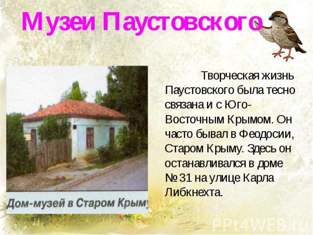 Музеи Паустовского Творческая жизнь Паустовского была тесно связана и с Юго-Восточным Крымом. Он часто бывал в Феодосии, Старом Крыму. Здесь он останавливался в доме № 31 на улице Карла Либкнехта.