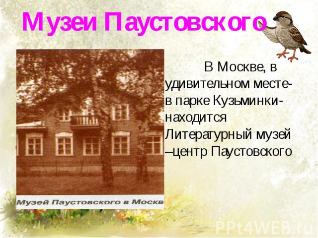 Музеи Паустовского В Москве, в удивительном месте- в парке Кузьминки- находится Литературный музей –центр Паустовского