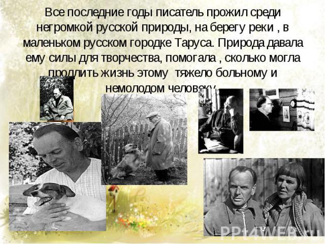 Все последние годы писатель прожил среди негромкой русской природы, на берегу реки , в маленьком русском городке Таруса. Природа давала ему силы для творчества, помогала , сколько могла продлить жизнь этому тяжело больному и немолодом человеку.